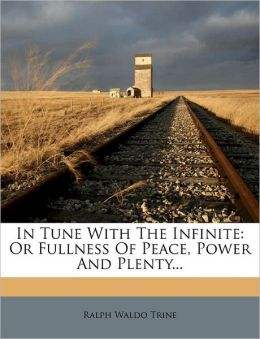 In Tune with the Infinite: Or Fullness of Peace, Power and Plenty...