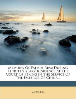 Memoirs of Father Ripa: During Thirteen Years' Residence at the Court of Peking in the Service of the Emperor of China...