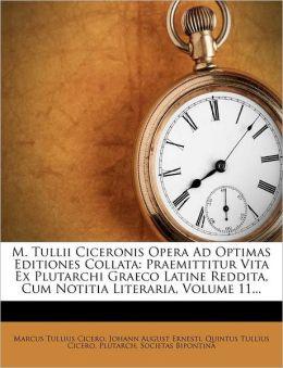 M. Tullii Ciceronis Opera Ad Optimas Editiones Collata: Praemittitur Vita Ex Plutarchi Graeco Latine Reddita, Cum Notitia Literaria, Volume 11...