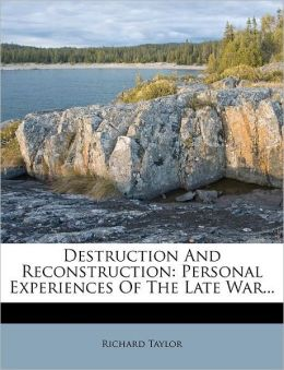 Destruction and Reconstruction: Personal Experiences of the Late War...