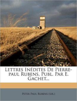 Lettres Inedites de Pierre-Paul Rubens, Publ. Par E. Gachet...