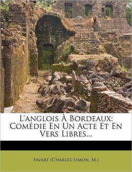 L'Anglois a Bordeaux: Comedie En Un Acte Et En Vers Libres...