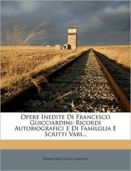 Opere Inedite Di Francesco Guicciardini: Ricordi Autobiografici E Di Familglia E Scritti Vari...