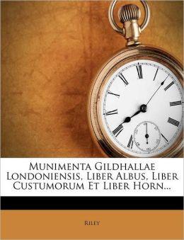 Munimenta Gildhallae Londoniensis, Liber Albus, Liber Custumorum Et Liber Horn...