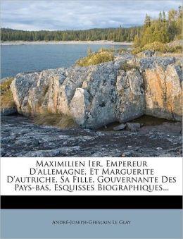 Maximilien Ier, Empereur D'Allemagne, Et Marguerite D'Autriche, Sa Fille, Gouvernante Des Pays-Bas, Esquisses Biographiques...