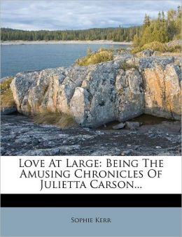 Love At Large: Being The Amusing Chronicles Of Julietta Carson...