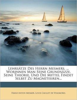 Lehrs tze Des Herrn Mesmers, ... Worinnen Man Seine Grunds zze, Seine Theorie, Und Die Mittel Findet Selbst Zu Magnetisiren...
