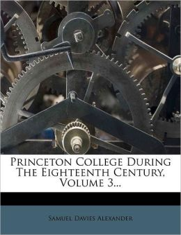 Princeton College During The Eighteenth Century, Volume 3...