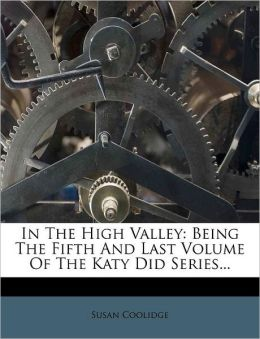 In The High Valley: Being The Fifth And Last Volume Of The Katy Did Series...