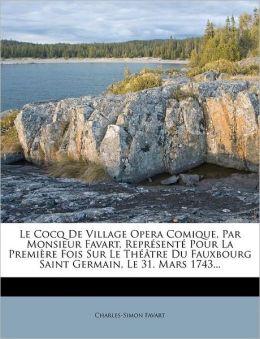 Le Cocq De Village Opera Comique, Par Monsieur Favart, Repr sent Pour La Premi re Fois Sur Le Th tre Du Fauxbourg Saint Germain, Le 31. Mars 1743...