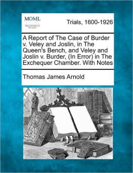 A Report of The Case of Burder v. Veley and Joslin, in The Queen's Bench, and Veley and Joslin v. Burder, (In Error) in The Exchequer Chamber. With Notes