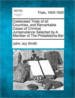 Celebrated Trials of all Countries, and Remarkable Cases of Criminal Jurisprudence Selected by A Member of The Philadelphia Bar
