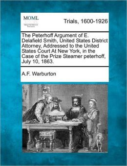 The Peterhoff Argument of E. Delafield Smith, United States District Attorney, Addressed to the United States Court At New York, in the Case of the Prize Steamer peterhoff, July 10, 1863.