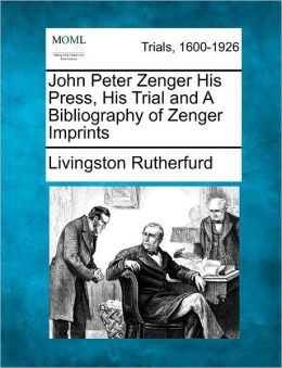 John Peter Zenger His Press, His Trial and A Bibliography of Zenger Imprints