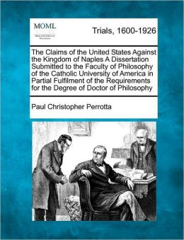 The Claims of the United States Against the Kingdom of Naples A Dissertation Submitted to the Faculty of Philosophy of the Catholic University of America in Partial Fulfilment of the Requirements for the Degree of Doctor of Philosophy