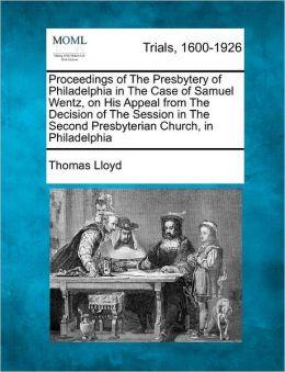 Proceedings of The Presbytery of Philadelphia in The Case of Samuel Wentz, on His Appeal from The Decision of The Session in The Second Presbyterian Church, in Philadelphia