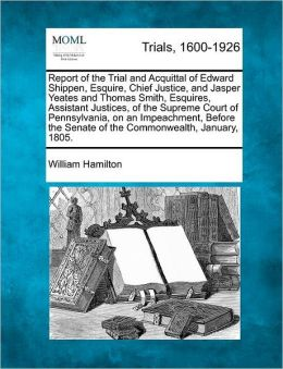 Report of the Trial and Acquittal of Edward Shippen, Esquire, Chief Justice, and Jasper Yeates and Thomas Smith, Esquires, Assistant Justices, of the Supreme Court of Pennsylvania, on an Impeachment, Before the Senate of the Commonwealth, January, 1805.