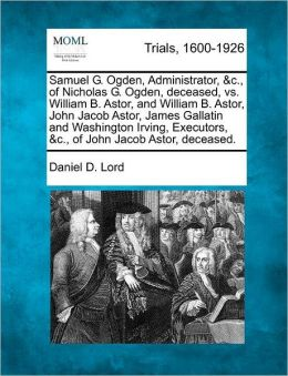 Samuel G. Ogden, Administrator, &c., of Nicholas G. Ogden, deceased, vs. William B. Astor, and William B. Astor, John Jacob Astor, James Gallatin and Washington Irving, Executors, &c., of John Jacob Astor, deceased.