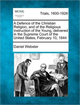 A Defence of the Christian Religion, and of the Religious Instruction of the Young, delivered in the Supreme Court of the United States, February 10, 1844