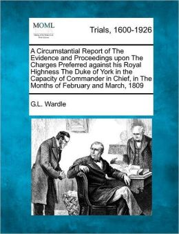 A Circumstantial Report of The Evidence and Proceedings upon The Charges Preferred against his Royal Highness The Duke of York in the Capacity of Commander in Chief, in The Months of February and March, 1809