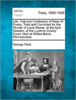 Life, Trial and Confession of Rees W. Evans, Tried and Convicted for the Murder of Louis Reese: at the April Session, of the Luzerne County Court, Held at Wilkes-Barre, Pennsylvania