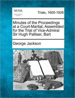 Minutes of the Proceedings at a Court-Martial, Assembled for the Trial of Vice-Admiral Sir Hugh Palliser, Bart