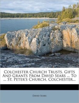 Colchester Church Trusts. Gifts And Grants From David Sears ... To ... St. Peter's Church, Colchester...