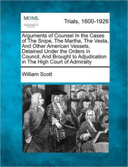 Arguments of Counsel In the Cases of The Snipe, The Martha, The Vesta, And Other American Vessels, Detained Under the Orders in Council, And Brought to Adjudication in The High Court of Admiralty