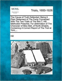 The Cause of Truth Defended; Being a Plain Statement of the Facts Connected with the Two Trials of the REV.T. Hill, Methodist Preacher, for Defamation