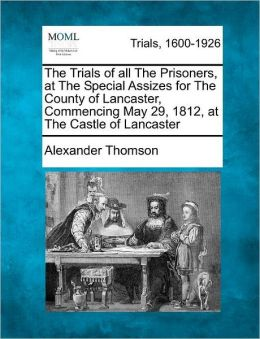 The Trials of all The Prisoners, at The Special Assizes for The County of Lancaster, Commencing May 29, 1812, at The Castle of Lancaster