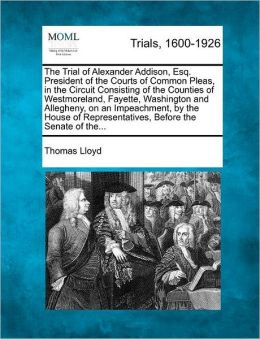 The Trial of Alexander Addison, Esq. President of the Courts of Common Pleas, in the Circuit Consisting of the Counties of Westmoreland, Fayette, Washington and Allegheny, on an Impeachment, by the House of Representatives, Before the Senate of the...