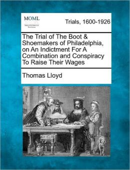 The Trial of The Boot & Shoemakers of Philadelphia, on An Indictment For A Combination and Conspiracy To Raise Their Wages