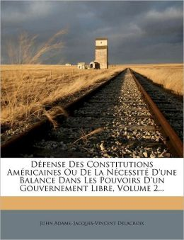 D fense Des Constitutions Am ricaines Ou De La N cessit D'une Balance Dans Les Pouvoirs D'un Gouvernement Libre, Volume 2...