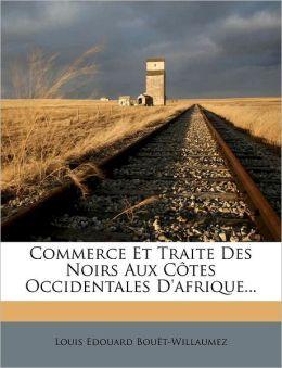 Commerce Et Traite Des Noirs Aux C tes Occidentales D'afrique...