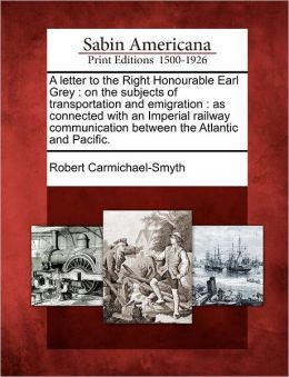 A letter to the Right Honourable Earl Grey: on the subjects of transportation and emigration : as connected with an Imperial railway communication between the Atlantic and Pacific.