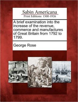 A brief examination into the increase of the revenue, commerce and manufactures of Great Britain from 1792 to 1799.