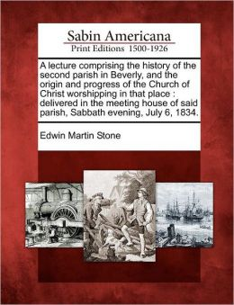 A lecture comprising the history of the second parish in Beverly, and the origin and progress of the Church of Christ worshipping in that place: delivered in the meeting house of said parish, Sabbath evening, July 6, 1834.