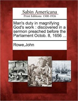 Man's duty in magnifying God's work: discovered in a sermon preached before the Parliament Octob. 8, 1656 ...