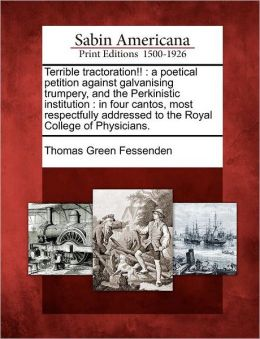 Terrible tractoration!!: a poetical petition against galvanising trumpery, and the Perkinistic institution : in four cantos, most respectfully addressed to the Royal College of Physicians.