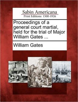Proceedings of a general court martial, held for the trial of Major William Gates ...