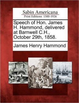 Speech of Hon. James H. Hammond, delivered at Barnwell C.H., October 29th, 1858.