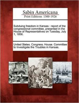 Subduing freedom in Kansas: report of the congressional committee, presented in the House of Representatives on Tuesday, July 1, 1856.