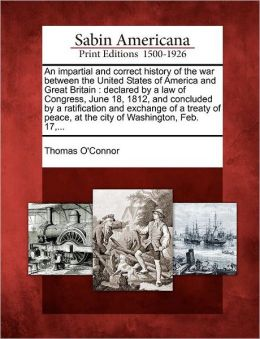 An impartial and correct history of the war between the United States of America and Great Britain: declared by a law of Congress, June 18, 1812, and concluded by a ratification and exchange of a treaty of peace, at the city of Washington, Feb. 17,...