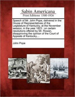 Speech of Mr. John Pope, delivered in the House of Representatives of the Legislature of Kentucky, at the November session, in the year 1823: on certain resolutions offered by Mr. Rowan, disapproving the opinion of the Court of Appeals of Kentucky,...