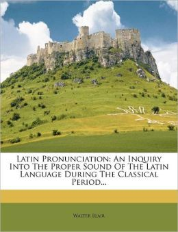Latin Pronunciation: An Inquiry Into The Proper Sound Of The Latin Language During The Classical Period...
