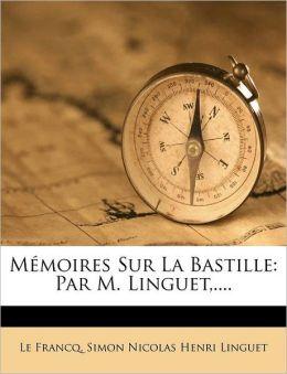 M moires Sur La Bastille: Par M. Linguet,....