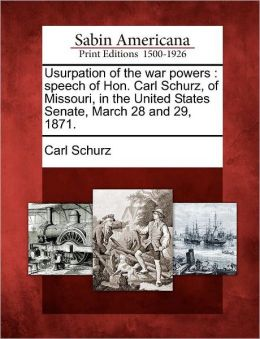 Usurpation of the war powers: speech of Hon. Carl Schurz, of Missouri, in the United States Senate, March 28 and 29, 1871.