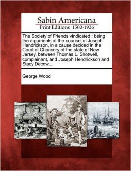The Society of Friends vindicated: being the arguments of the counsel of Joseph Hendrickson, in a cause decided in the Court of Chancery of the state of New Jersey, between Thomas L. Shotwell, complainant, and Joseph Hendrickson and Stacy Decow,...
