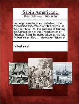 Secret proceedings and debates of the convention assembled at Philadelphia, in the year 1787: for the purpose of forming the Constitution of the United States of America : from the notes taken by the late Robert Yates, Esq. ... also other historical...