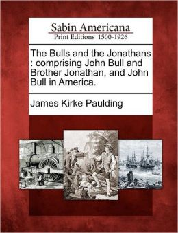 The Bulls and the Jonathans: comprising John Bull and Brother Jonathan, and John Bull in America.